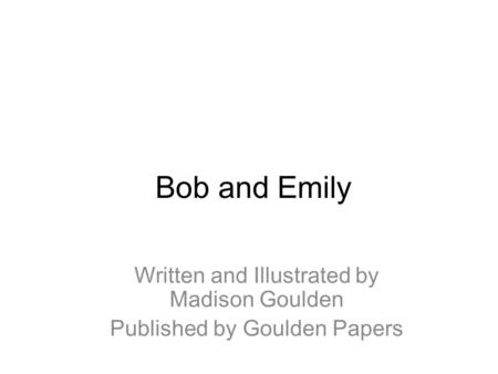 Bob and Emily Written and Illustrated by Madison Goulden Published by Goulden Papers.