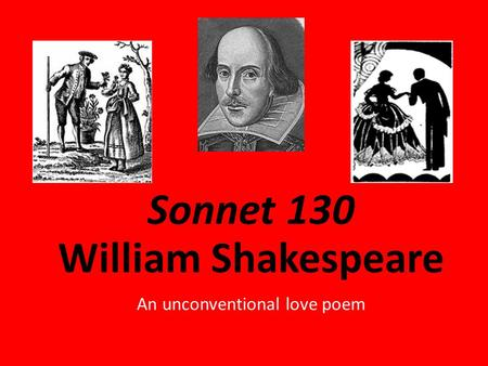 Sonnet 130 William Shakespeare An unconventional love poem.