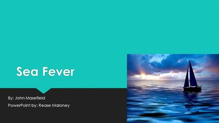 Sea Fever By: John Masefield PowerPoint by: Rease Maloney By: John Masefield PowerPoint by: Rease Maloney.