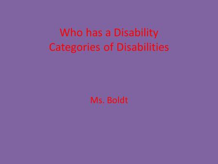 Who has a Disability Categories of Disabilities Ms. Boldt.