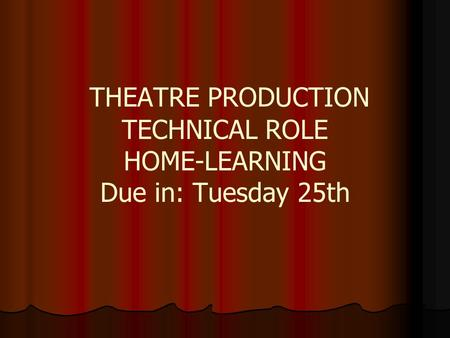 THEATRE PRODUCTION TECHNICAL ROLE HOME-LEARNING Due in: Tuesday 25th.