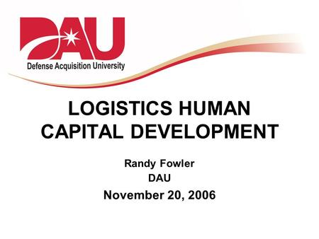 LOGISTICS HUMAN CAPITAL DEVELOPMENT Randy Fowler DAU November 20, 2006.