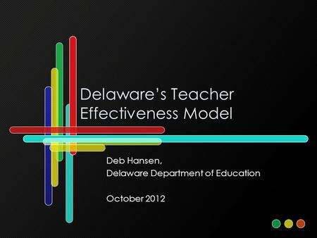 Delaware's Teacher Effectiveness Model Deb Hansen, Delaware Department of Education October 2012.