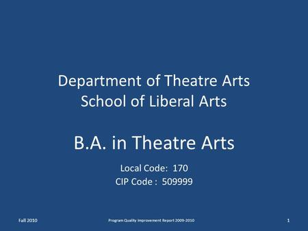 Department of Theatre Arts School of Liberal Arts B.A. in Theatre Arts Local Code: 170 CIP Code : 509999 Fall 20101 Program Quality Improvement Report.