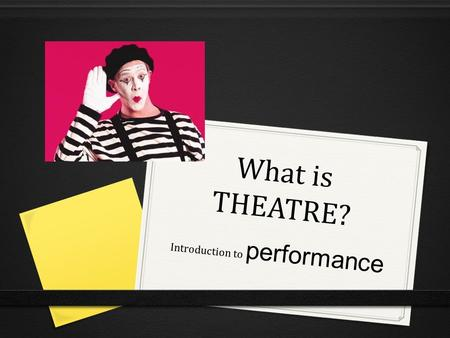 What is THEATRE? Introduction to performance. Defining theatre… 0 Think!-Pair!-Share! Turn to your shoulder partner and come up with a working definition: