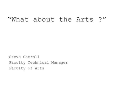 """What about the Arts ?"" Steve Carroll Faculty Technical Manager Faculty of Arts."