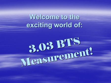 Welcome to the exciting world of: 3.03 BTS Measurement!