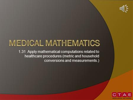 Medical mathematics 1.31 Apply mathematical computations related to healthcare procedures (metric and household conversions and measurements.)
