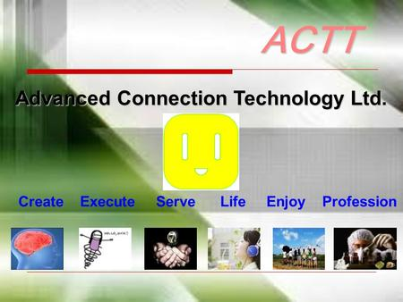 Advanced Connection Technology Ltd. ACTT Create Execute Serve Life Enjoy Profession.