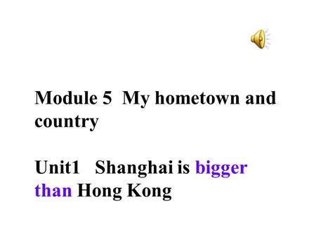 Module 5 My hometown and country Unit1 Shanghai is bigger than Hong Kong.
