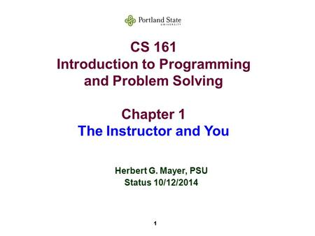 1 CS 161 Introduction to Programming and Problem Solving Chapter 1 The Instructor and You Herbert G. Mayer, PSU Status 10/12/2014.