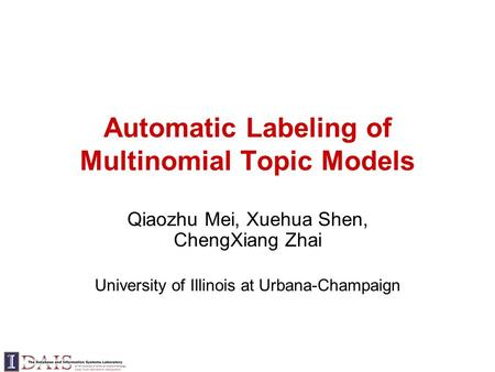 Automatic Labeling of Multinomial Topic Models Qiaozhu Mei, Xuehua Shen, ChengXiang Zhai University of Illinois at Urbana-Champaign.