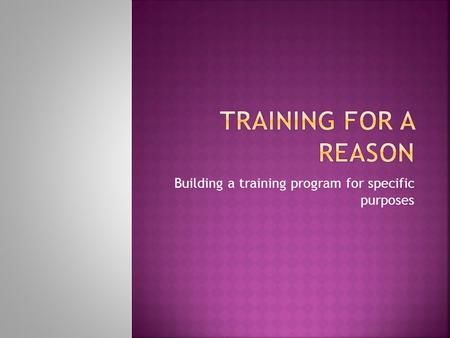 Building a training program for specific purposes.