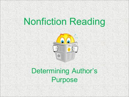 Nonfiction Reading Determining Author's Purpose. Author's Purpose Determining the Author's Purpose can help you: –Choose texts that match your purpose.