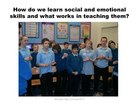 How do we learn social and emotional skills and what works in teaching them? Secondary SEAL awarness PPT 2.