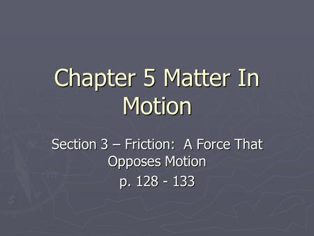 Chapter 5 Matter In Motion Section 3 – Friction: A Force That Opposes Motion p. 128 - 133.