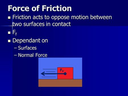 Force of Friction Friction acts to oppose motion between two surfaces in contact Friction acts to oppose motion between two surfaces in contact F f F f.