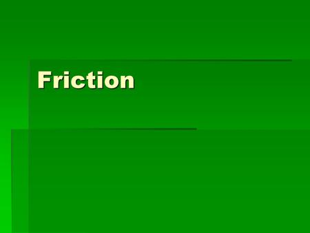 Friction. What is friction?  an outside force that happens when two things rub together.  It opposes the motion of an object  If there were no friction.