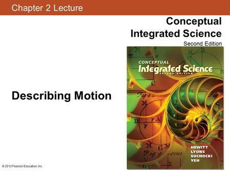 Chapter 2 Lecture Conceptual Integrated Science Second Edition © 2013 Pearson Education, Inc. Describing Motion.