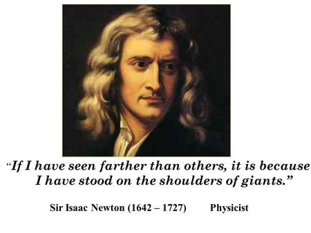 """ If I have seen farther than others, it is because I have stood on the shoulders of giants."" Sir Isaac Newton (1642 – 1727) Physicist."