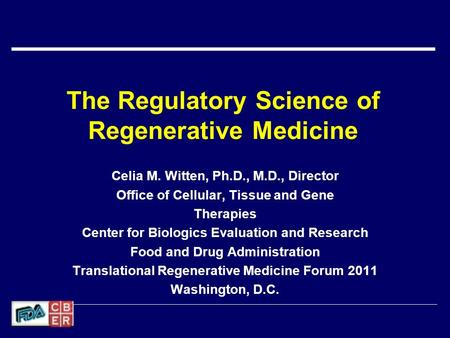 The Regulatory Science of Regenerative Medicine Celia M. Witten, Ph.D., M.D., Director Office of Cellular, Tissue and Gene Therapies Center for Biologics.