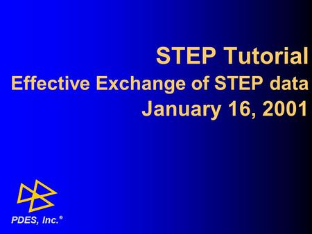 STEP Tutorial Effective Exchange of STEP data January 16, 2001 ® PDES, Inc.