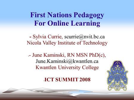 First Nations Pedagogy For Online Learning - Sylvia Currie, Nicola Valley Institute of Technology - - June Kaminski, RN MSN PhD(c),