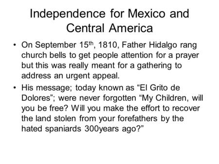 Independence for Mexico and Central America On September 15 th, 1810, Father Hidalgo rang church bells to get people attention for a prayer but this was.