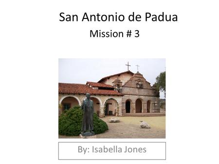 San Antonio de Padua Mission # 3 By: Isabella Jones.