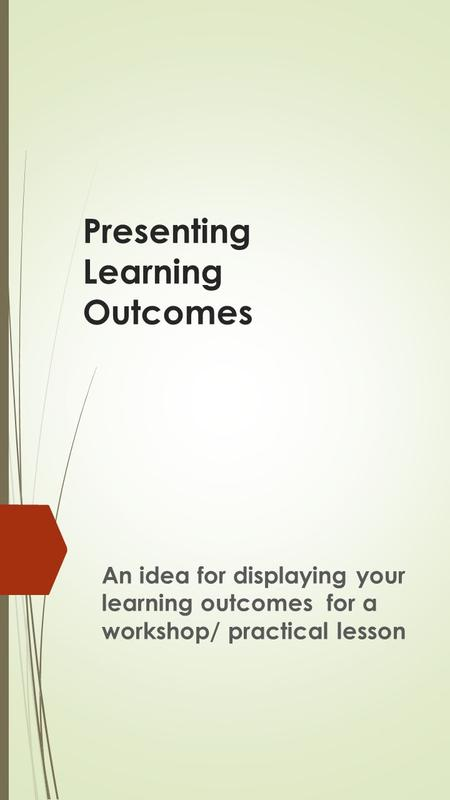 Presenting Learning Outcomes An idea for displaying your learning outcomes for a workshop/ practical lesson.