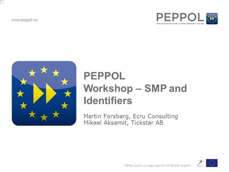 Www.peppol.eu PEPPOL is an EU co-funded project CIP-ICT PSP-2007 No 224974 PEPPOL Workshop – SMP and Identifiers Martin Forsberg, Ecru Consulting Mikael.