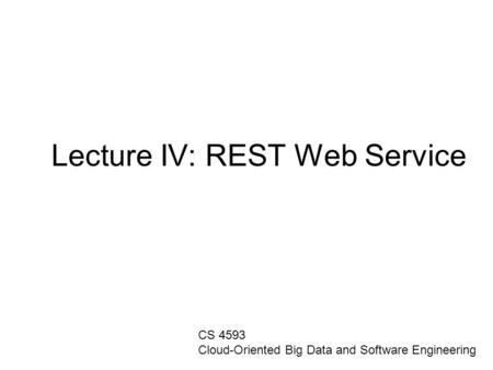 Lecture IV: REST Web Service CS 4593 Cloud-Oriented Big Data and Software Engineering.