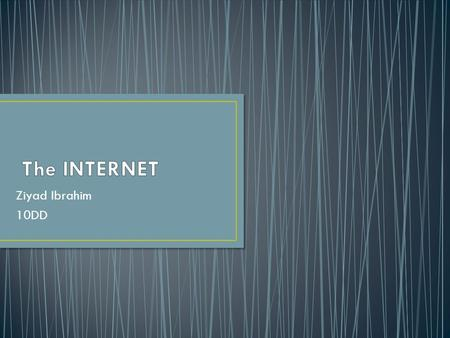 Ziyad Ibrahim 10DD.  What is Internet? What is Internet?  Who owns the internet? Who owns the internet?  How do you connect to the internet? How do.
