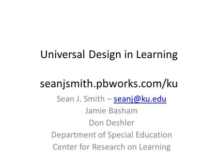 Universal Design in Learning seanjsmith.pbworks.com/ku Sean J. Smith – Jamie Basham Don Deshler Department of Special Education.
