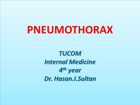 TUCOM Internal Medicine 4 th year Dr. Hasan.I.Sultan PNEUMOTHORAX TUCOM Internal Medicine 4 th year Dr. Hasan.I.Sultan.