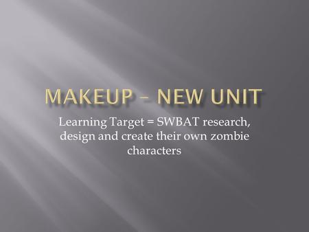 Learning Target = SWBAT research, design and create their own zombie characters.