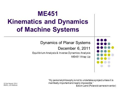 ME451 Kinematics and Dynamics of Machine Systems Dynamics of Planar Systems December 6, 2011 Equilibrium Analysis & Inverse Dynamics Analysis ME451 Wrap.