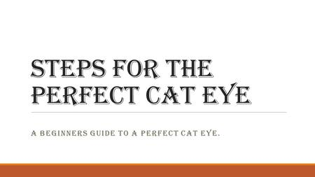 Steps For The Perfect Cat Eye A BEGINNERS GUIDE TO A PERFECT CAT EYE.