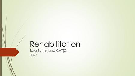 Rehabilitation Tara Sutherland CAT(C) HK447. Concepts of Rehabilitation.