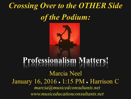 Crossing Over to the OTHER Side of the Podium: Crossing Over to the OTHER Side of the Podium: Marcia Neel January 16, 2016  1:15 PM  Harrison C