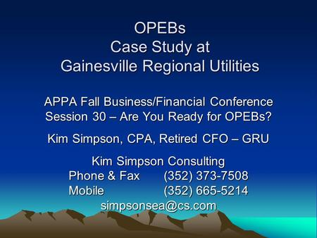 OPEBs Case Study at Gainesville Regional Utilities APPA Fall Business/Financial Conference Session 30 – Are You Ready for OPEBs? Kim Simpson, CPA, Retired.