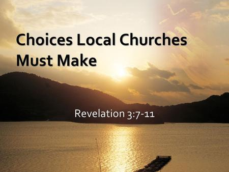 Revelation 3:7-11 Choices Local Churches Must Make.