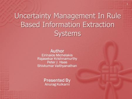 Uncertainty Management In Rule Based Information Extraction Systems Author Eirinaios Michelakis Rajasekar Krishnamurthy Peter J. Haas Shivkumar Vaithyanathan.
