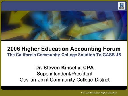 2006 Higher Education Accounting Forum The California Community College Solution To GASB 45 Dr. Steven Kinsella, CPA Superintendent/President Gavilan Joint.
