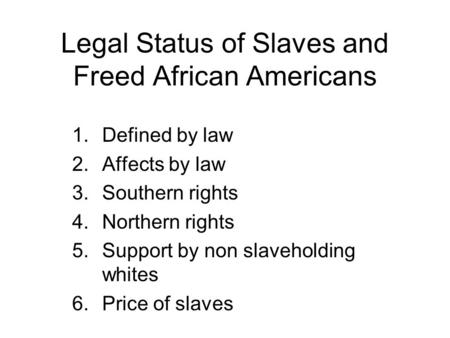 Legal Status of Slaves and Freed African Americans 1.Defined by law 2.Affects by law 3.Southern rights 4.Northern rights 5.Support by non slaveholding.