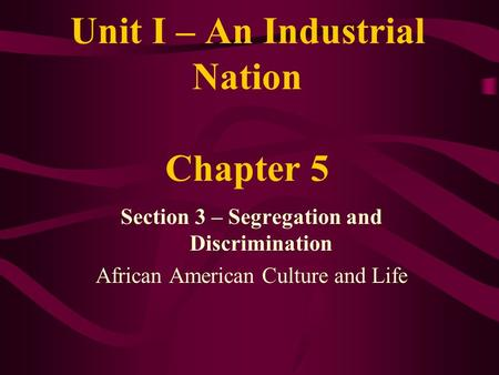 Unit I – An Industrial Nation Chapter 5 Section 3 – Segregation and Discrimination African American Culture and Life.
