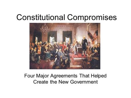 Constitutional Compromises Four Major Agreements That Helped Create the New Government.