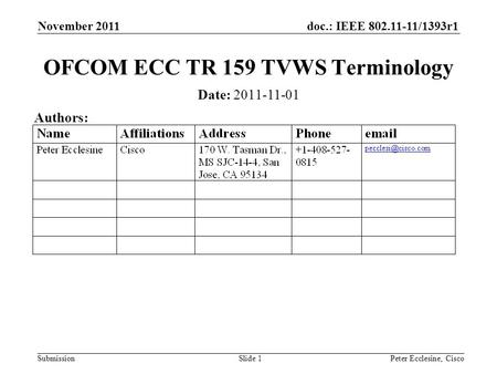 Doc.: IEEE 802.11-11/1393r1 Submission November 2011 Slide 1 OFCOM ECC TR 159 TVWS Terminology Date: 2011-11-01 Authors: Peter Ecclesine, Cisco.