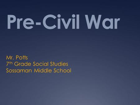 Pre-Civil War Mr. Potts 7 th Grade Social Studies Sossaman Middle School.