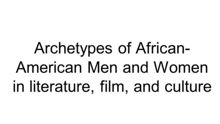 Archetypes of African- American Men and Women in literature, film, and culture.